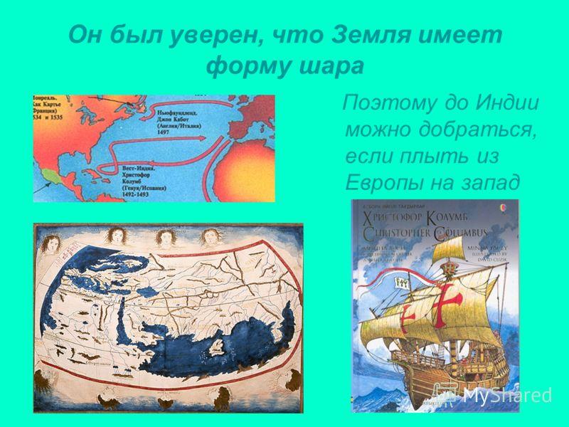 Он был уверен, что Земля имеет форму шара Поэтому до Индии можно добраться, если плыть из Европы на запад