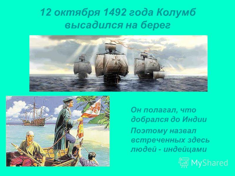 12 октября 1492 года Колумб высадился на берег Он полагал, что добрался до Индии Поэтому назвал встреченных здесь людей - индейцами