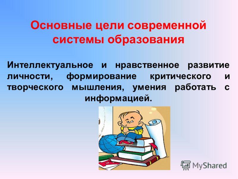 Основные цели современной системы образования Интеллектуальное и нравственное развитие личности, формирование критического и творческого мышления, умения работать с информацией.