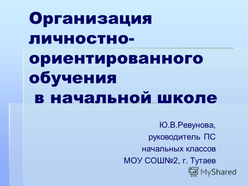 Организация личностно- ориентированного обучения в начальной школе Ю.В.Ревунова, руководитель ПС начальных классов МОУ СОШ2, г. Тутаев