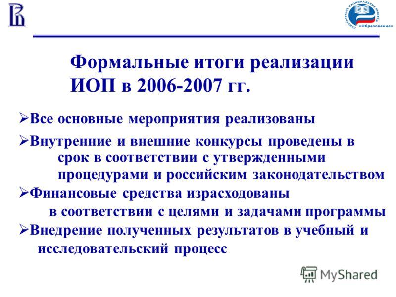 Формальные итоги реализации ИОП в 2006-2007 гг. Все основные мероприятия реализованы Внутренние и внешние конкурсы проведены в срок в соответствии с утвержденными процедурами и российским законодательством Финансовые средства израсходованы в соответс