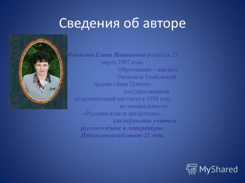 Сведения об авторе Фетисова Елена Николаевна родилась 21 марта 1967 года. Образование – высшее. Окончила Тамбовский ордена «Знак Почета» государственный педагогический институт в 1988 году по специальности – «Русский язык и литература», квалификация: