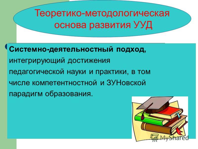 Теоретико-методологическая основа развития УУД Системно-деятельностный подход, интегрирующий достижения педагогической науки и практики, в том числе компетентностной и ЗУНовской парадигм образования.