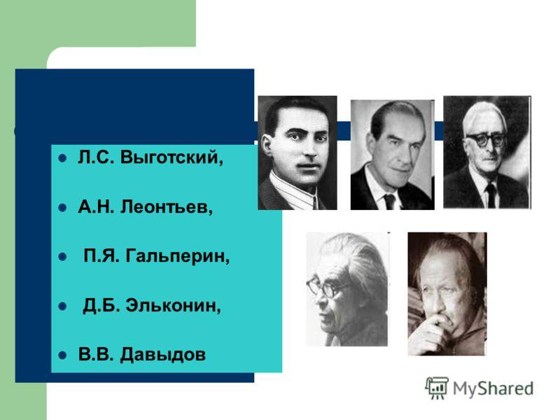 Л.С. Выготский, А.Н. Леонтьев, П.Я. Гальперин, Д.Б. Эльконин, В.В. Давыдов