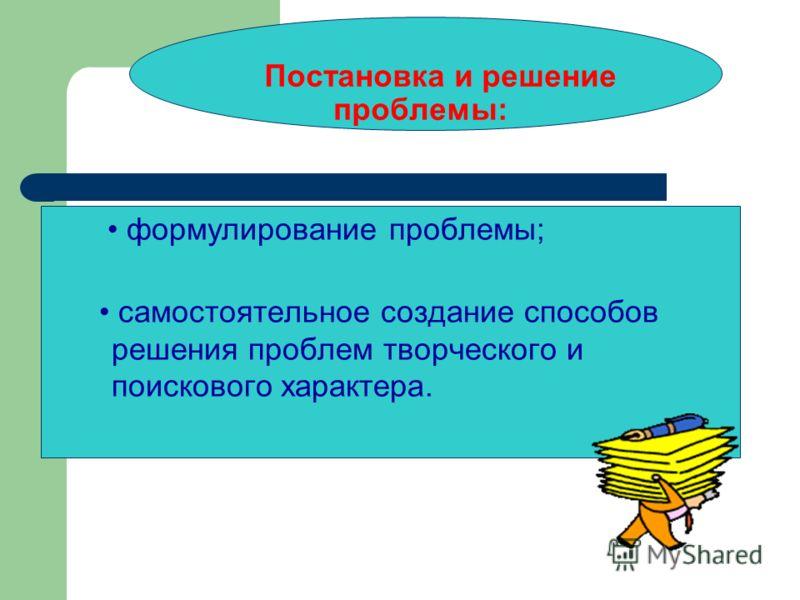Постановка и решение проблемы: формулирование проблемы; самостоятельное создание способов решения проблем творческого и поискового характера.