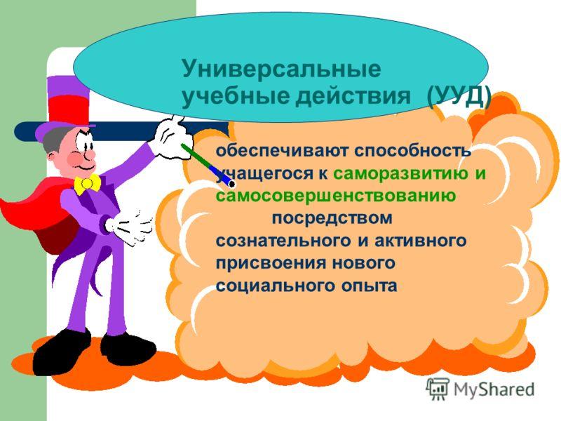 Универсальные учебные действия (УУД) обеспечивают способность учащегося к саморазвитию и самосовершенствованию посредством сознательного и активного присвоения нового социального опыта