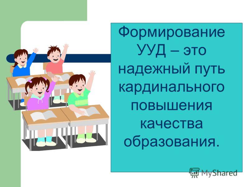 Формирование УУД – это надежный путь кардинального повышения качества образования.