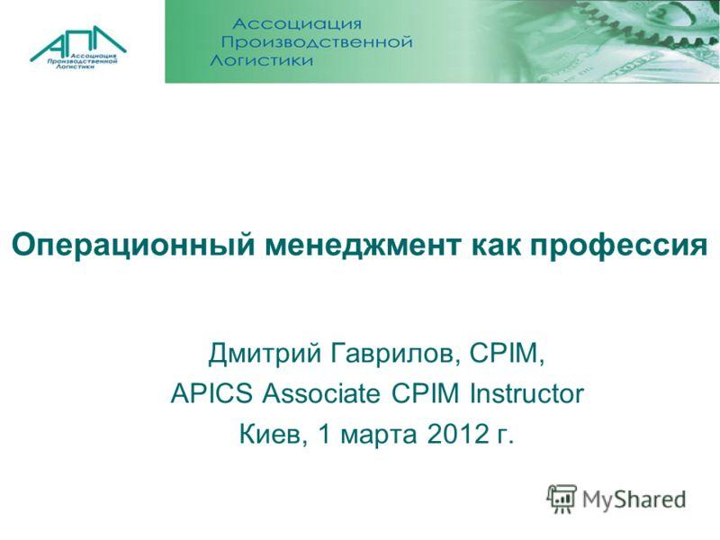 Операционный менеджмент как профессия Дмитрий Гаврилов, CPIM, APICS Associate CPIM Instructor Киев, 1 марта 2012 г.