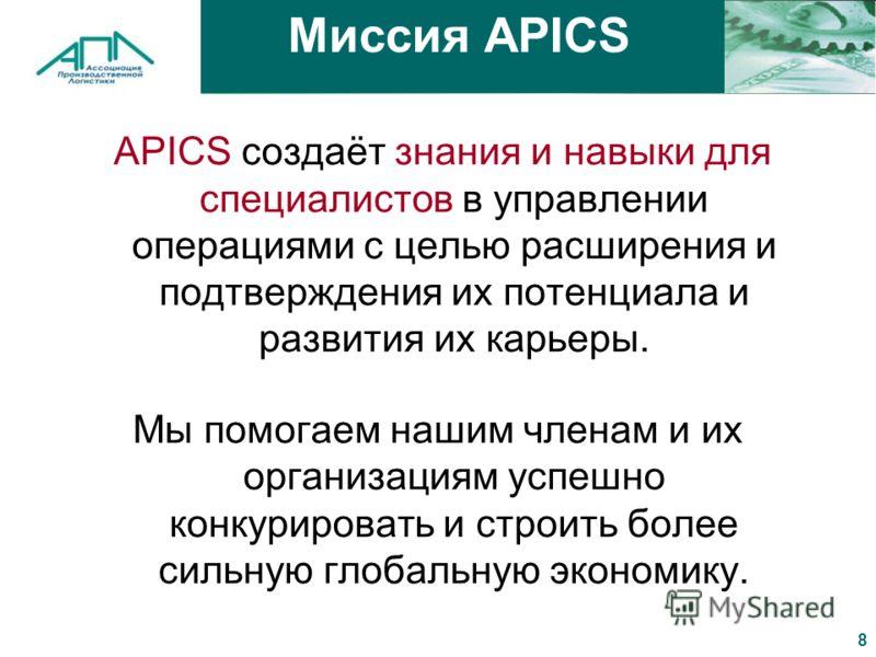 8 Миссия APICS APICS создаёт знания и навыки для специалистов в управлении операциями с целью расширения и подтверждения их потенциала и развития их карьеры. Мы помогаем нашим членам и их организациям успешно конкурировать и строить более сильную гло
