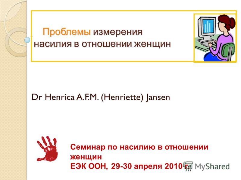 Проблемы измерения насилия в отношении женщин Проблемы измерения насилия в отношении женщин Dr Henrica A.F.M. (Henriette) Jansen Семинар по насилию в отношении женщин ЕЭК ООН, 29-30 апреля 2010 г.