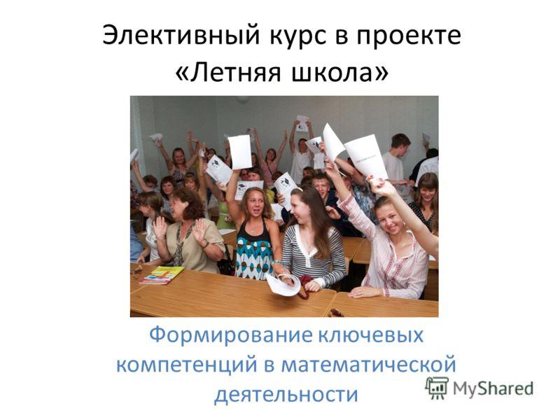 Элективный курс в проекте « Летняя школа » Формирование ключевых компетенций в математической деятельности