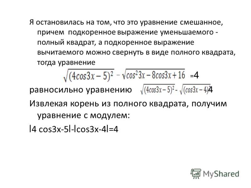 Я остановилась на том, что это уравнение смешанное, причем подкоренное выражение уменьшаемого - полный квадрат, а подкоренное выражение вычитаемого можно свернуть в виде полного квадрата, тогда уравнение - = 4 равносильно уравнению = 4 Извлекая корен