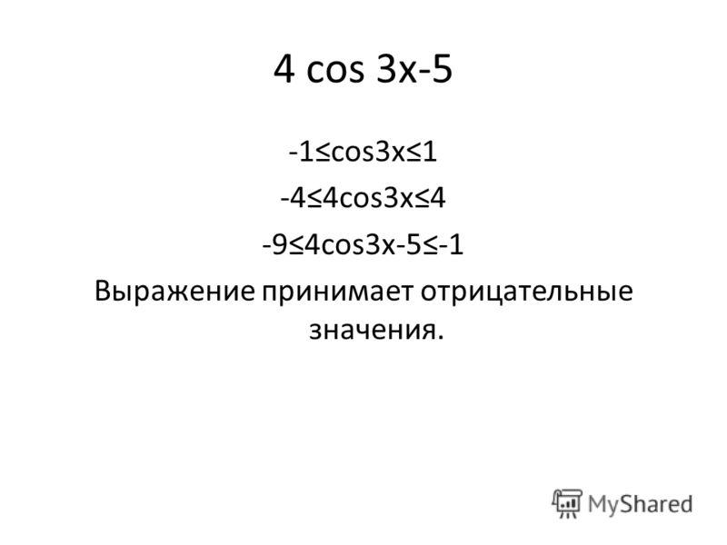4 cos 3x-5 -1cos3x1 -44cos3x4 -94cos3x-5-1 Выражение принимает отрицательные значения.