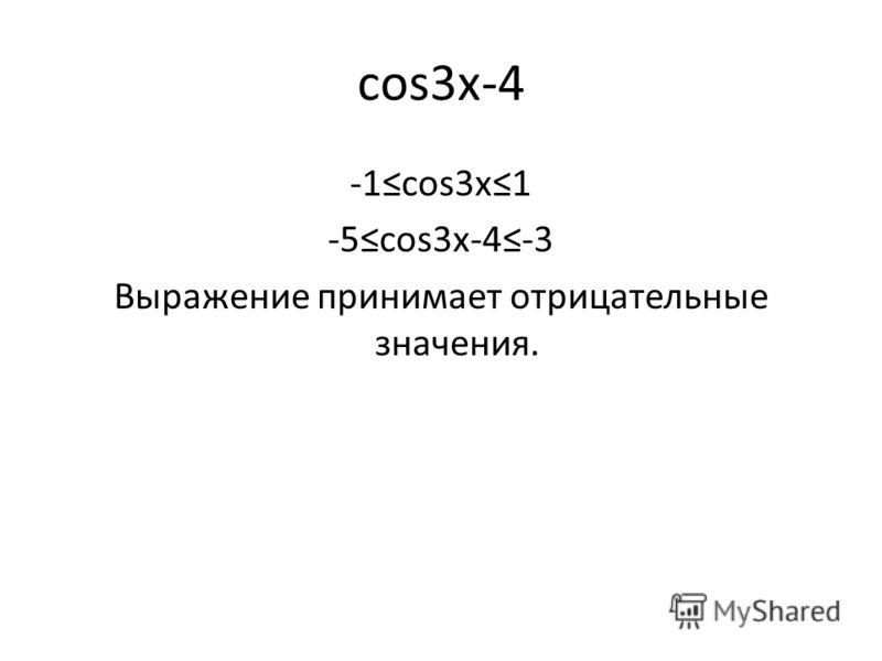cos3x-4 -1cos3x1 -5cos3x-4-3 Выражение принимает отрицательные значения.
