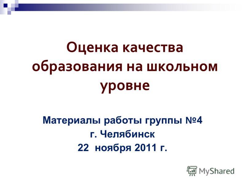 Оценка качества образования на школьном уровне Материалы работы группы 4 г. Челябинск 22 ноября 2011 г.