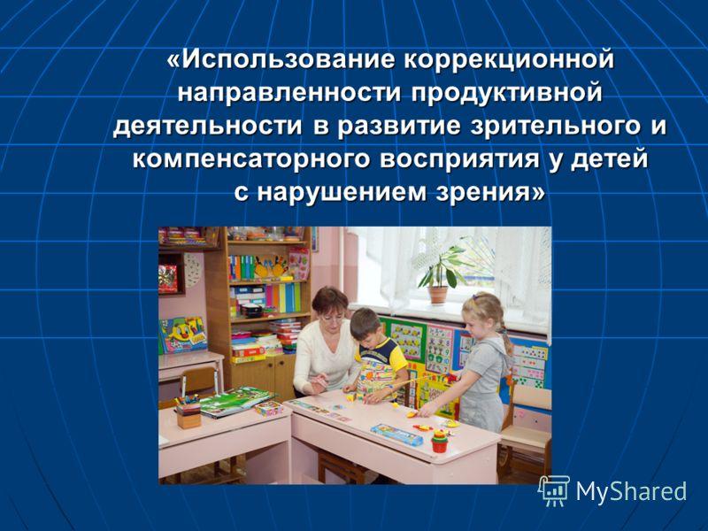 «Использование коррекционной направленности продуктивной деятельности в развитие зрительного и компенсаторного восприятия у детей с нарушением зрения»