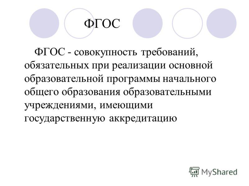 ФГОС ФГОС - совокупность требований, обязательных при реализации основной образовательной программы начального общего образования образовательными учреждениями, имеющими государственную аккредитацию