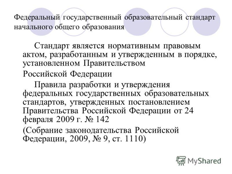 Федеральный государственный образовательный стандарт начального общего образования Стандарт является нормативным правовым актом, разработанным и утвержденным в порядке, установленном Правительством Российской Федерации Правила разработки и утверждени