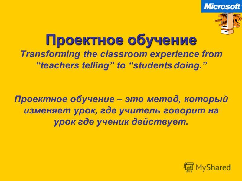 Проектное обучение Проектное обучение Transforming the classroom experience fromteachers telling to students doing. Проектное обучение – это метод, который изменяет урок, где учитель говорит на урок где ученик действует.