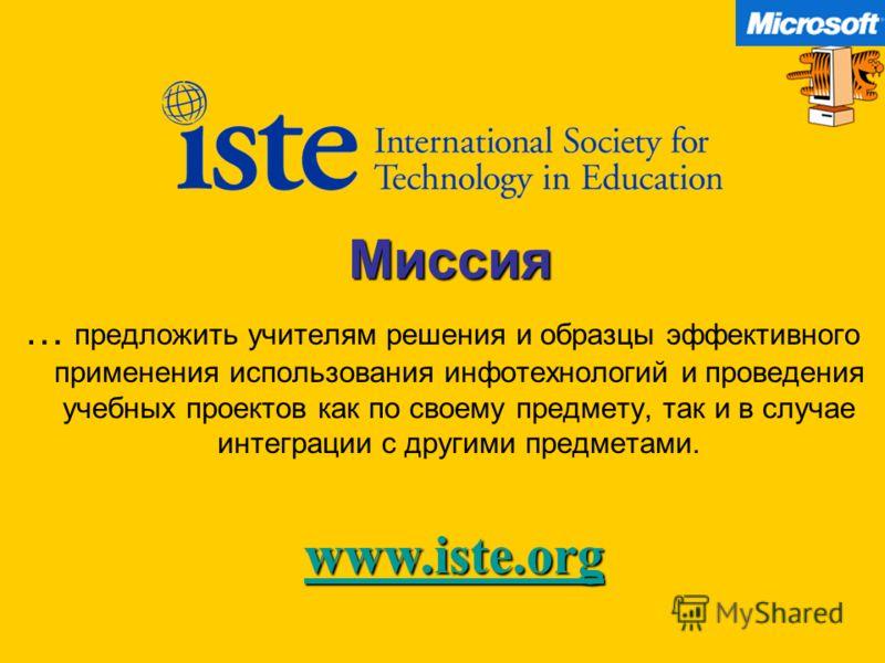 Миссия … предложить учителям решения и образцы эффективного применения использования инфотехнологий и проведения учебных проектов как по своему предмету, так и в случае интеграции с другими предметами. www.iste.org