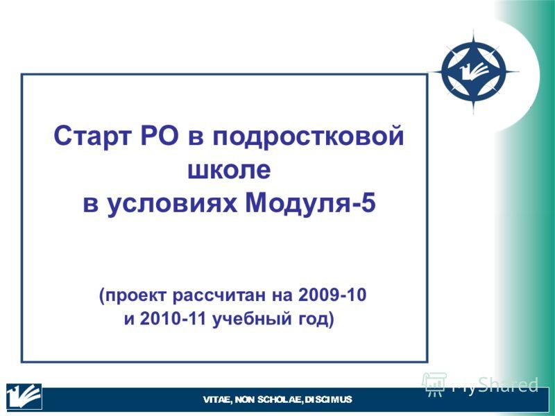 Старт РО в подростковой школе в условиях Модуля-5 (проект рассчитан на 2009-10 и 2010-11 учебный год)
