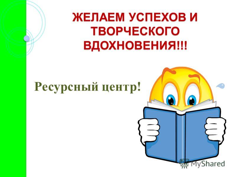 ЖЕЛАЕМ УСПЕХОВ И ТВОРЧЕСКОГО ВДОХНОВЕНИЯ!!! Ресурсный центр!