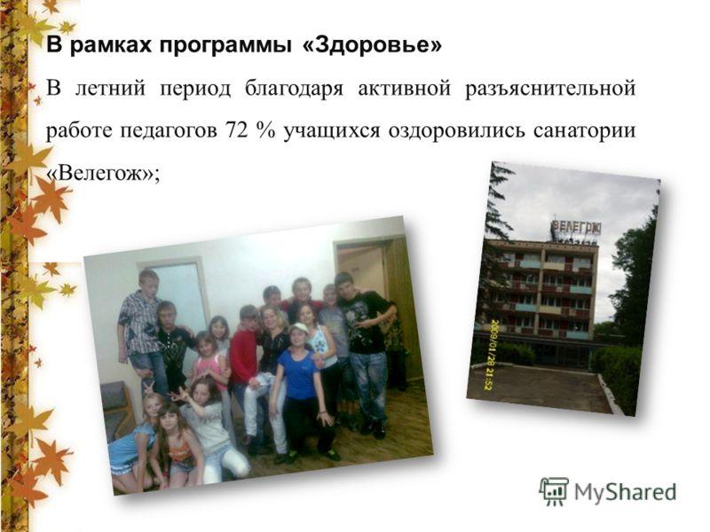 В рамках программы «Здоровье» В летний период благодаря активной разъяснительной работе педагогов 72 % учащихся оздоровились санатории «Велегож»;
