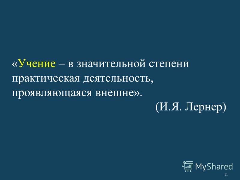 «Учение – в значительной степени практическая деятельность, проявляющаяся внешне». (И.Я. Лернер) 11