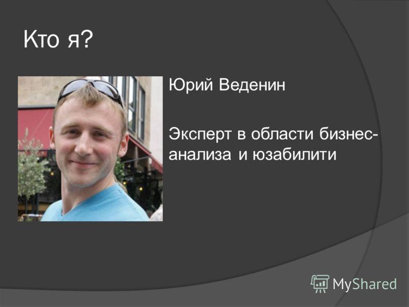 Кто я? Юрий Веденин Эксперт в области бизнес- анализа и юзабилити