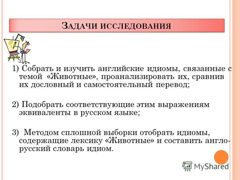 З АДАЧИ ИССЛЕДОВАНИЯ 1) Собрать и изучить английские идиомы, связанные с темой «Животные», проанализировать их, сравнив их дословный и самостоятельный перевод; 2) Подобрать соответствующие этим выражениям эквиваленты в русском языке; 3) Методом сплош