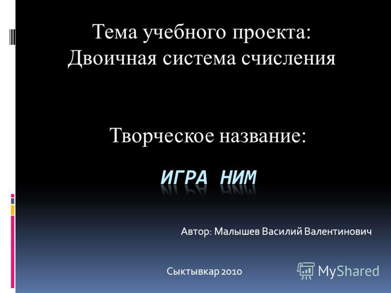 Тема учебного проекта: Двоичная система счисления Творческое название: Автор: Малышев Василий Валентинович Сыктывкар 2010