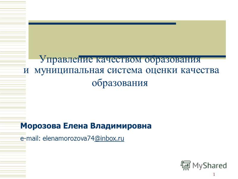 1 Управление качеством образования и муниципальная система оценки качества образования Морозова Елена Владимировна e-mail: elenamorozova74@inbox.ru@inbox.ru
