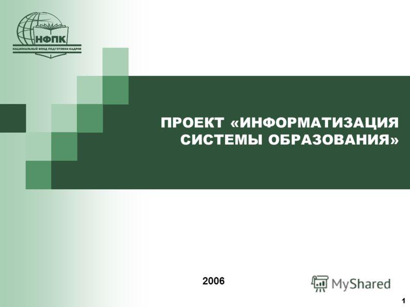 1 ПРОЕКТ «ИНФОРМАТИЗАЦИЯ СИСТЕМЫ ОБРАЗОВАНИЯ» 2006