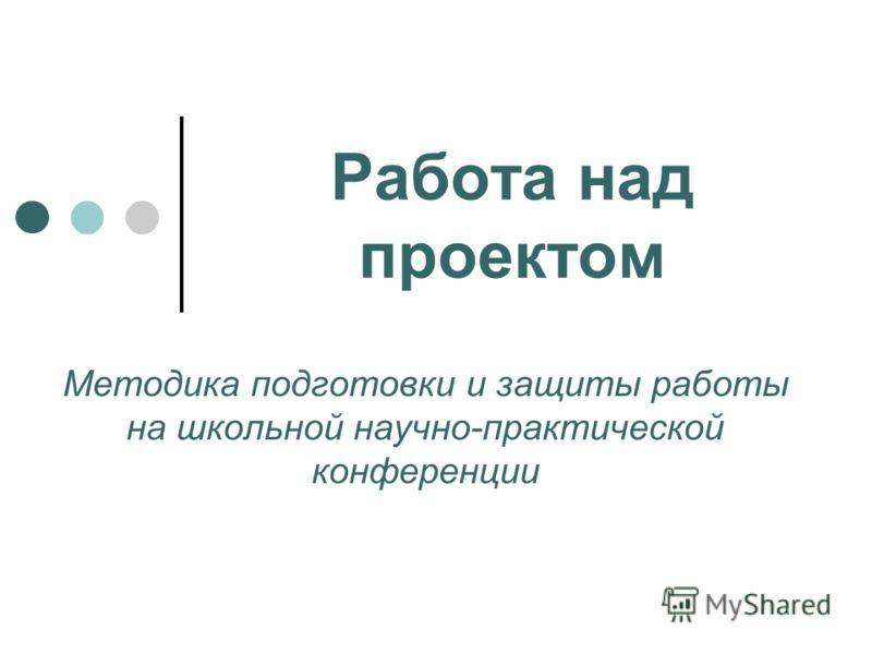 Работа над проектом Методика подготовки и защиты работы на школьной научно-практической конференции