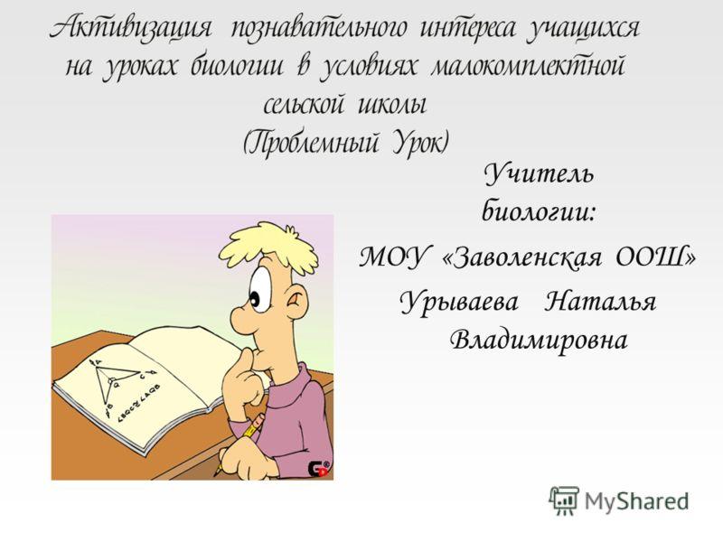Учитель биологии: МОУ «Заволенская ООШ» Урываева Наталья Владимировна