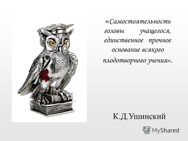 « Самостоятельность головы учащегося, единственное прочное основание всякого плодотворного учения». К.Д.Ушинский