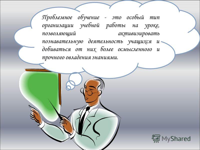 Проблемное обучение - это особый тип организации учебной работы на уроке, позволяющий активизировать познавательную деятельность учащихся и добиваться от них более осмысленного и прочного овладения знаниями.