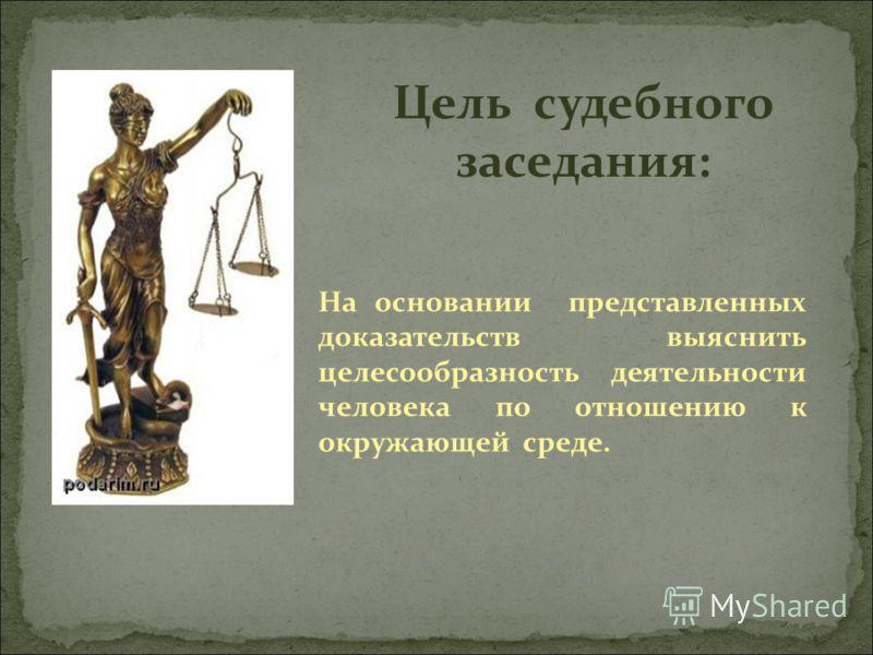 Цель судебного заседания: На основании представленных доказательств выяснить целесообразность деятельности человека по отношению к окружающей среде.