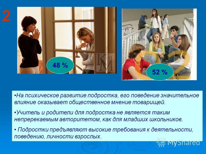 2 На психическое развитие подростка, его поведение значительное влияние оказывает общественное мнение товарищей. Учитель и родители для подростка не является таким непререкаемым авторитетом, как для младших школьников. Подростки предъявляют высокие т