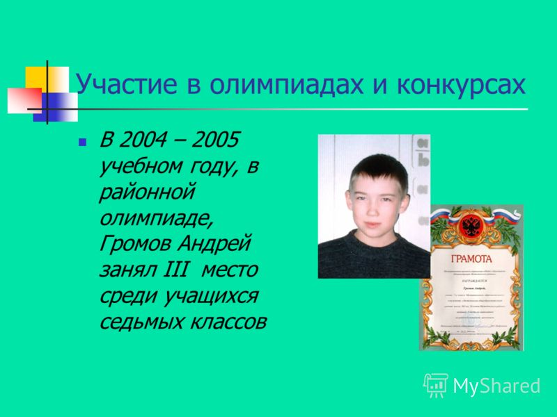 Участие в олимпиадах и конкурсах В 2004 – 2005 учебном году, в районной олимпиаде, Громов Андрей занял III место среди учащихся седьмых классов