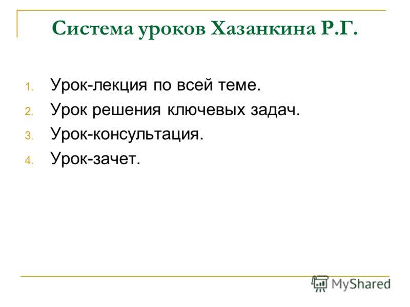 Система уроков Хазанкина Р.Г. 1. Урок-лекция по всей теме. 2. Урок решения ключевых задач. 3. Урок-консультация. 4. Урок-зачет.