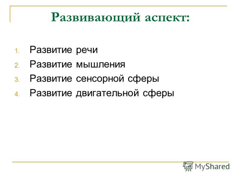 Развивающий аспект: 1. Развитие речи 2. Развитие мышления 3. Развитие сенсорной сферы 4. Развитие двигательной сферы