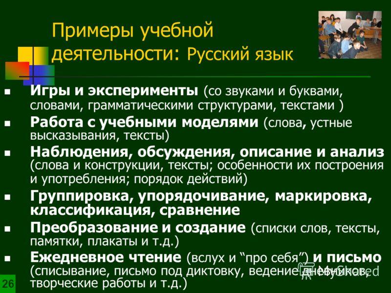 Примеры учебной деятельности: Русский язык 2626 Игры и эксперименты (со звуками и буквами, словами, грамматическими структурами, текстами ) Работа с учебными моделями (слова, устные высказывания, тексты) Наблюдения, обсуждения, описание и анализ (сло