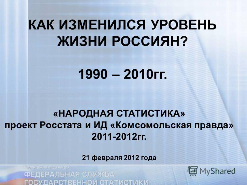КАК ИЗМЕНИЛСЯ УРОВЕНЬ ЖИЗНИ РОССИЯН? 1990 – 2010гг. «НАРОДНАЯ СТАТИСТИКА» проект Росстата и ИД «Комсомольская правда» 2011-2012гг. 21 февраля 2012 года