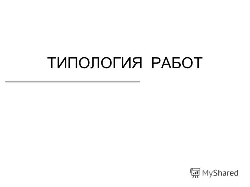 ТИПОЛОГИЯ РАБОТ