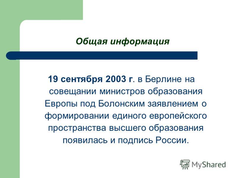 Общая информация 19 сентября 2003 г. в Берлине на совещании министров образования Европы под Болонским заявлением о формировании единого европейского пространства высшего образования появилась и подпись России.