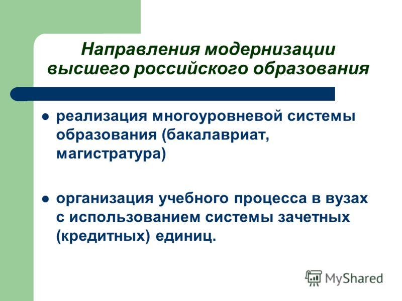Направления модернизации высшего российского образования реализация многоуровневой системы образования (бакалавриат, магистратура) организация учебного процесса в вузах с использованием системы зачетных (кредитных) единиц.
