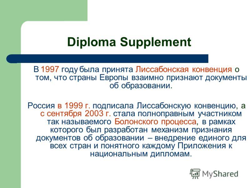 Diploma Supplement В 1997 году была принята Лиссабонская конвенция о том, что страны Европы взаимно признают документы об образовании. Россия в 1999 г. подписала Лиссабонскую конвенцию, а с сентября 2003 г. стала полноправным участником так называемо