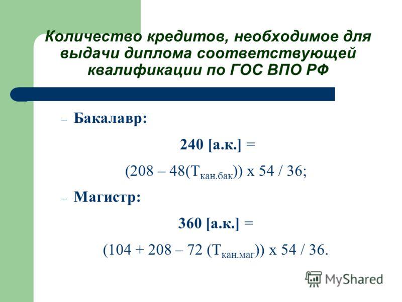 Количество кредитов, необходимое для выдачи диплома соответствующей квалификации по ГОС ВПО РФ – Бакалавр: 240 [а.к.] = (208 – 48(Т кан.бак )) х 54 / 36; – Магистр: 360 [а.к.] = (104 + 208 – 72 (Т кан.маг )) х 54 / 36.