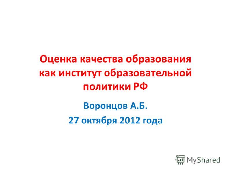 Оценка качества образования как институт образовательной политики РФ Воронцов А.Б. 27 октября 2012 года